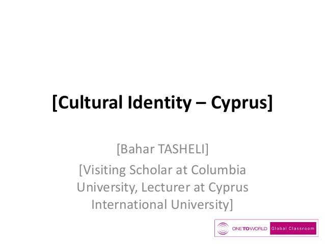 [Cultural Identity – Cyprus] [Bahar TASHELI] [Visiting Scholar at Columbia University, Lecturer at Cyprus International Un...