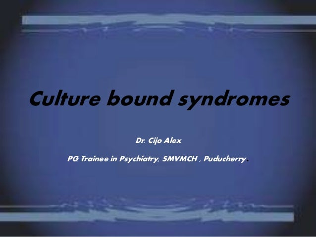 Culture bound syndromes Dr. Cijo Alex PG Trainee in Psychiatry, SMVMCH , Puducherry.