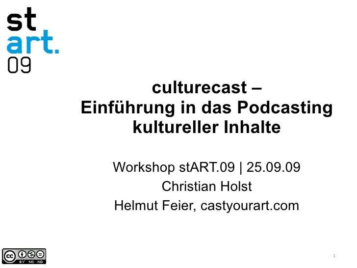 culturecast – Einführung in das Podcasting kultureller Inhalte Workshop stART.09 | 25.09.09 Christian Holst Helmut Feier, ...