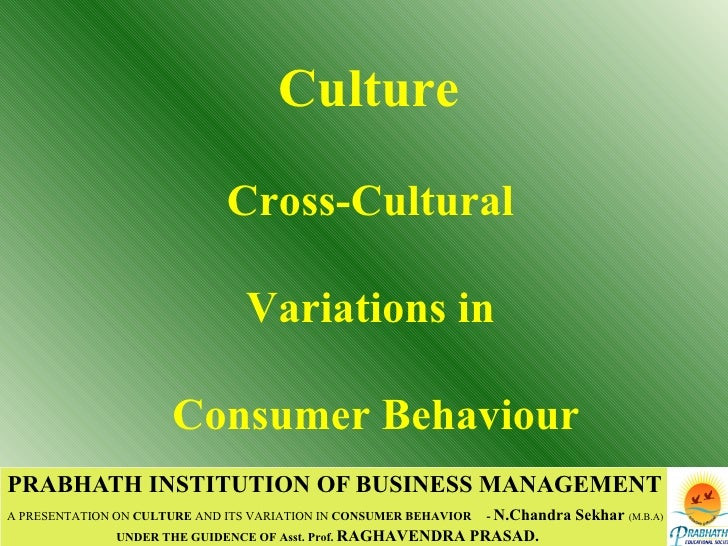PRABHATH INSTITUTION OF BUSINESS MANAGEMENT A PRESENTATION ON  CULTURE  AND ITS VARIATION IN  CONSUMER BEHAVIOR   -  N.Cha...
