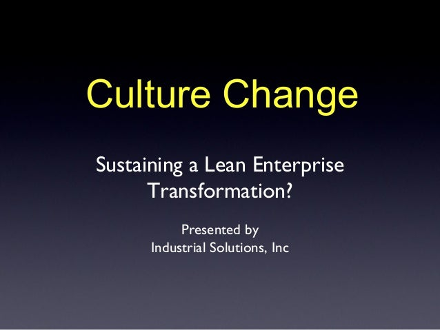 Culture ChangeSustaining a Lean Enterprise      Transformation?           Presented by      Industrial Solutions, Inc