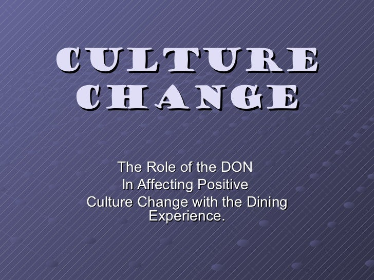 Culture Change The Role of the DON  In Affecting Positive  Culture Change with the Dining Experience.
