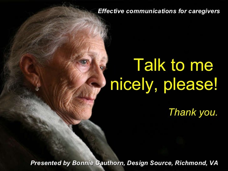 Talk to me  nicely, please! Thank you. Presented by Bonnie Cauthorn, Design Source, Richmond, VA Effective communications ...