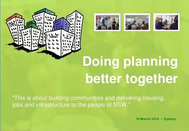 "Doing planning better together 19 March 2014 • Sydney ""This is about building communities and delivering housing, jobs and..."