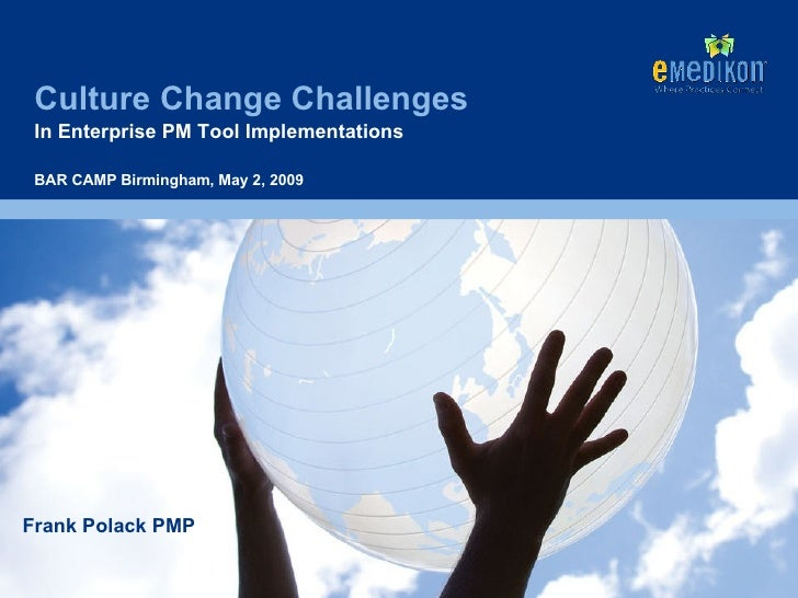 Culture Change Challenges In Enterprise PM Tool Implementations Frank Polack PMP BAR CAMP Birmingham, May 2, 2009