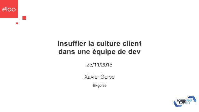 Insuffler la culture client dans une équipe de dev 23/11/2015 @xgorse Xavier Gorse