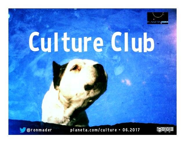 Culture Club @ r o n made r pl ane ta. co m/ cu l tu r e • 0 6 . 2 0 17