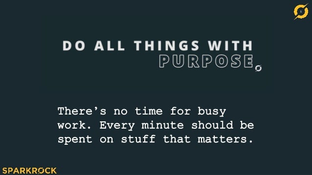 5 There's no time for busy work. Every minute should be spent on stuff that matters.