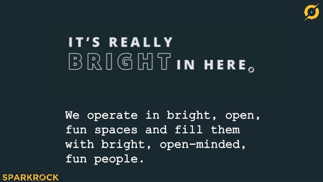 6 We operate in bright, open, fun spaces and fill them with bright, open-minded, fun people.