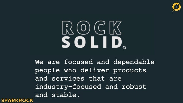 9 We are focused and dependable people who deliver products and services that are industry-focused and robust and stable.