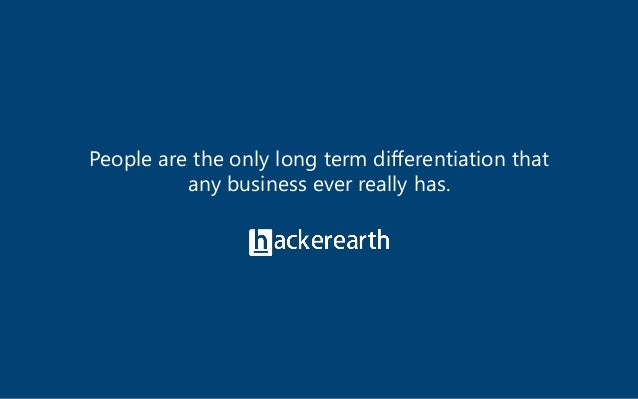 © 2017 HackerEarth. All rights reserved. People are the only long term differentiation that any business ever really has.