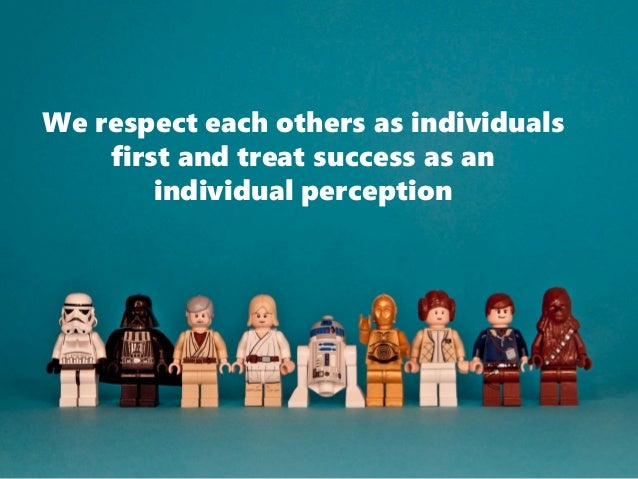 We respect each others as individuals first and treat success as an individual perception