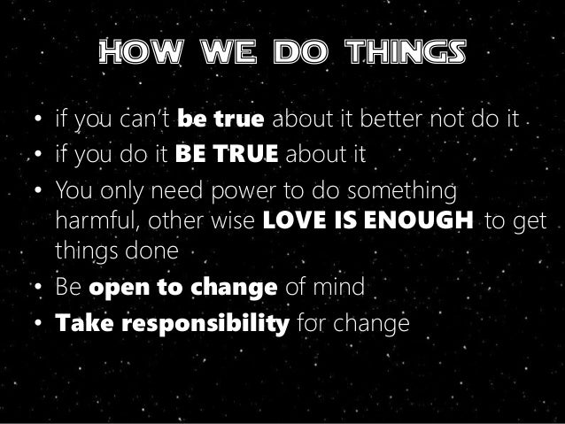 How we do things • if you can't be true about it better not do it • if you do it BE TRUE about it • You only need power to...