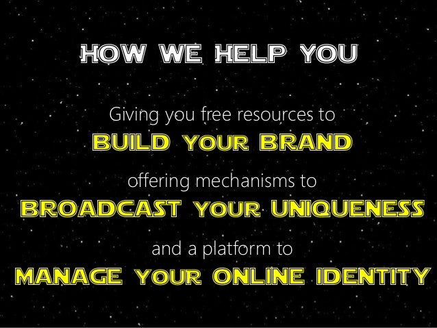 How we Help You Giving you free resources to build your brand offering mechanisms to broadcast your uniqueness and a platf...