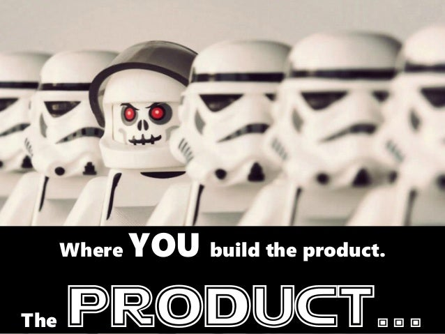 Where YOU build the product. The product...