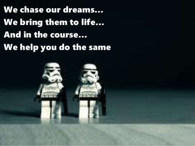 We chase our dreams… We bring them to life… And in the course… We help you do the same