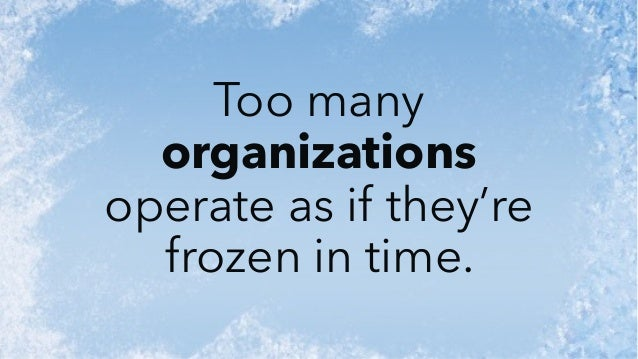 Too many organizations operate as if they're frozen in time.