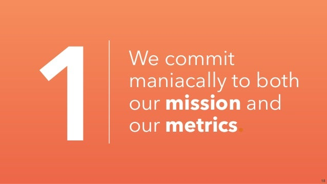 18 1 We commit maniacally to both our mission and our metrics.