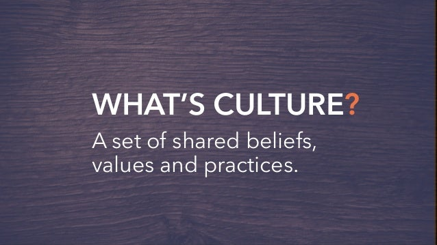 WHAT'S CULTURE? A set of shared beliefs, values and practices.
