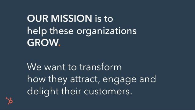 OUR MISSION is to help these organizations GROW. We want to transform how they attract, engage and delight their customers.