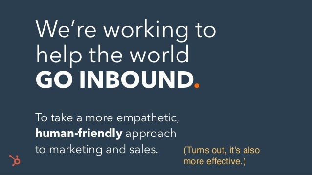 We're working to help the world GO INBOUND. To take a more empathetic, human-friendly approach to marketing and sales. (Tu...