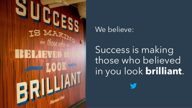 We believe: Success is making those who believed in you look brilliant.