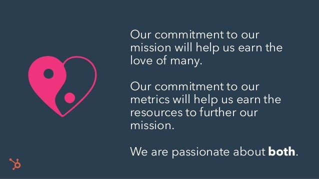 Our commitment to our mission will help us earn the love of many. Our commitment to our metrics will help us earn the reso...