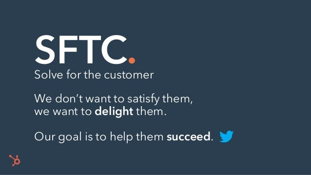 SFTC.Solve for the customer We don't want to satisfy them, we want to delight them. Our goal is to help them succeed.