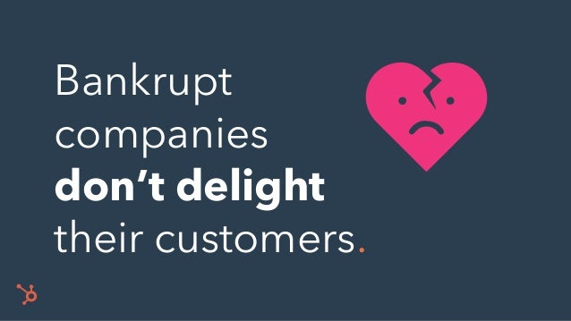 Bankrupt companies don't delight their customers.