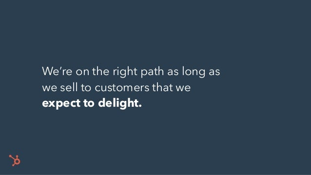 We're on the right path as long as we sell to customers that we expect to delight.