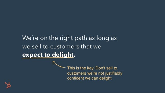 We're on the right path as long as we sell to customers that we expect to delight. This is the key. Don't sell to customer...