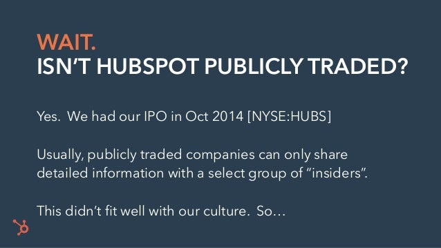 WAIT. ISN'T HUBSPOT PUBLICLY TRADED? Yes. We had our IPO in Oct 2014 [NYSE:HUBS] Usually, publicly traded companies can on...