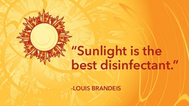 """Sunlight is the best disinfectant."" -LOUIS BRANDEIS"