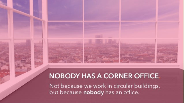 NOBODY HAS A CORNER OFFICE. Not because we work in circular buildings, but because nobody has an office.