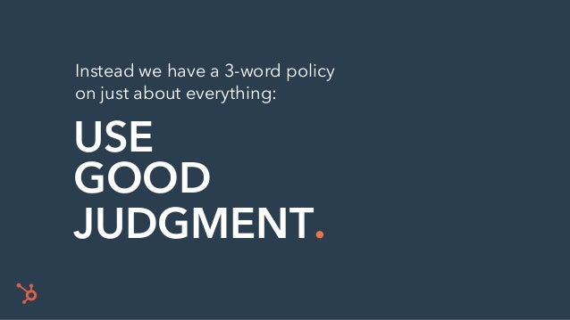 USE GOOD JUDGMENT. Instead we have a 3-word policy on just about everything: