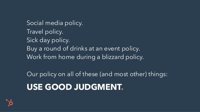 Social media policy. Travel policy. Sick day policy. Buy a round of drinks at an event policy. Work from home during a bli...