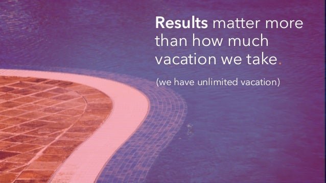 Results matter more than how much vacation we take. (we have unlimited vacation)