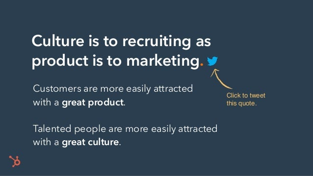 Culture is to recruiting as product is to marketing. Click to tweet this quote. Customers are more easily attracted with a...