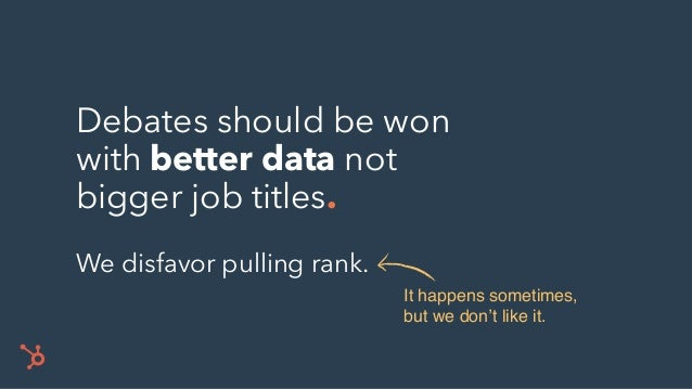 Debates should be won with better data not bigger job titles. We disfavor pulling rank. It happens sometimes, but we don't...