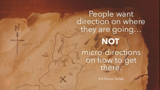 People want direction on where they are going… micro-directions on how to get there. h/t Simon Sinek NOT