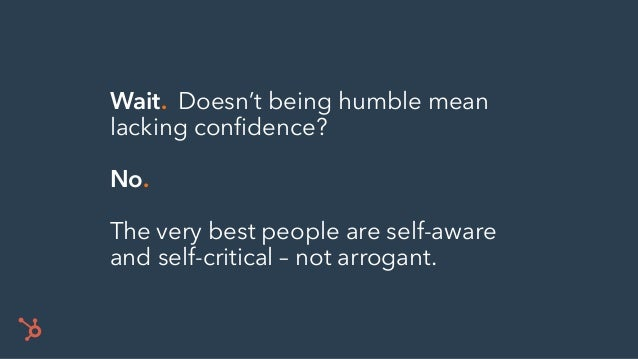 Wait. Doesn't being humble mean lacking confidence? No. The very best people are self-aware and self-critical – not arroga...