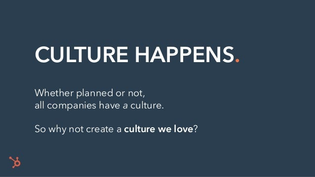 CULTURE HAPPENS. Whether planned or not, all companies have a culture. So why not create a culture we love?