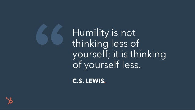 """ Humility is not thinking less of yourself; it is thinking of yourself less. C.S. LEWIS."