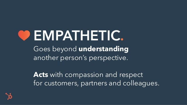 Goes beyond understanding another person's perspective. Acts with compassion and respect for customers, partners and colle...