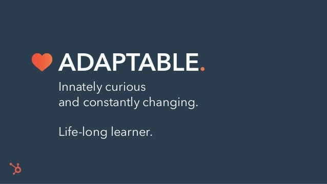 Innately curious and constantly changing. Life-long learner. ADAPTABLE.