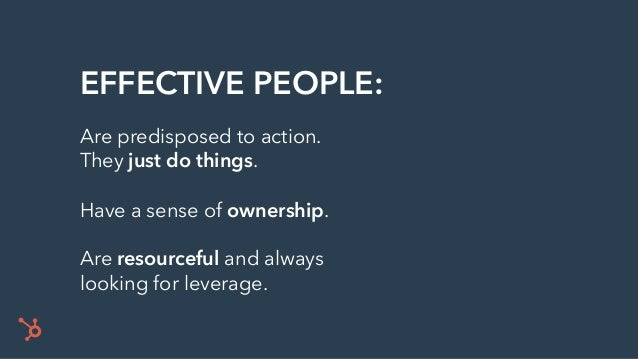 EFFECTIVE PEOPLE: Are predisposed to action. They just do things. Have a sense of ownership. Are resourceful and always lo...