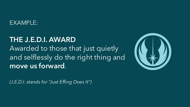 EXAMPLE: THE J.E.D.I. AWARD Awarded to those that just quietly and selflessly do the right thing and move us forward. (J.E...