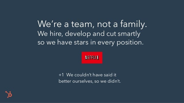 We're a team, not a family. We hire, develop and cut smartly so we have stars in every position. +1 We couldn't have said ...