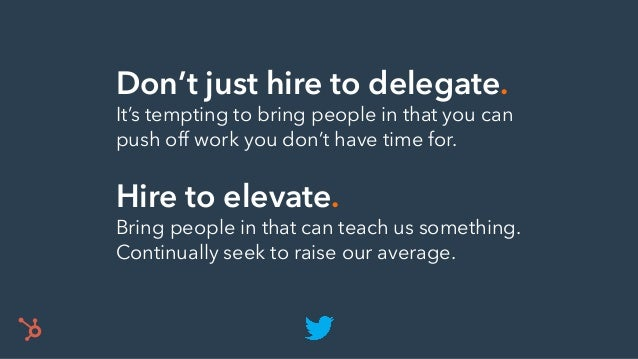 Don't just hire to delegate. It's tempting to bring people in that you can push off work you don't have time for. Hire to ...