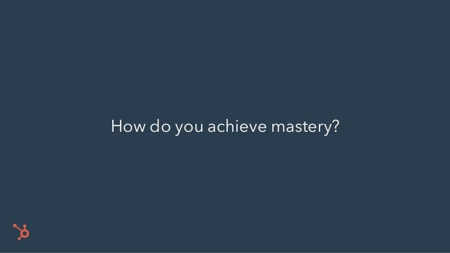 94 To achieve mastery you must dive deep. Talent is not enough. Mastery requires intense commitment.